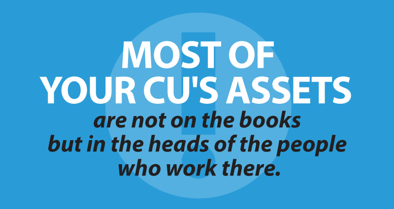 Most of your CU's assets are not on the books but in the heads of the people who work there
