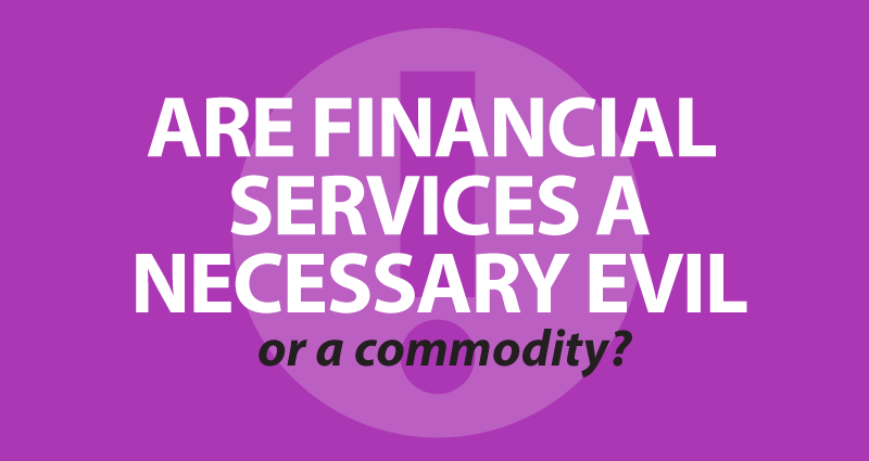 Are financial services a necessary evil or a commodity?