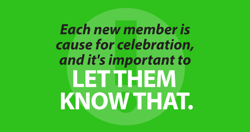 Each new member is cause for celebration, and it's important to let them know that.