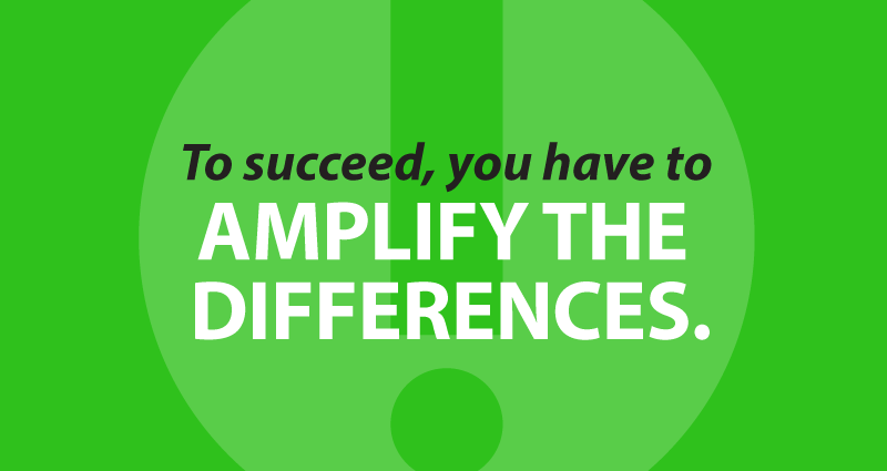 To succeed, you have to amplify the differences.