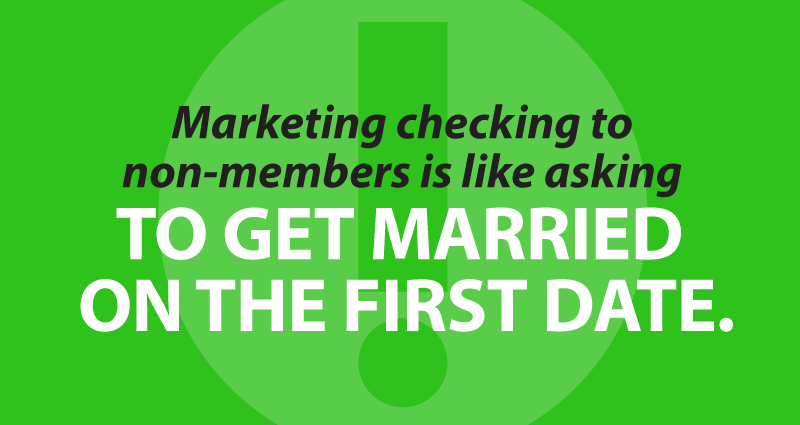 Marketing checking to non-members is like asking to get married on the first date.