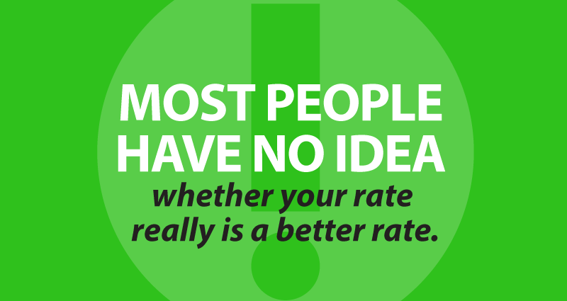 most people have no idea whether your rate really is a better rate
