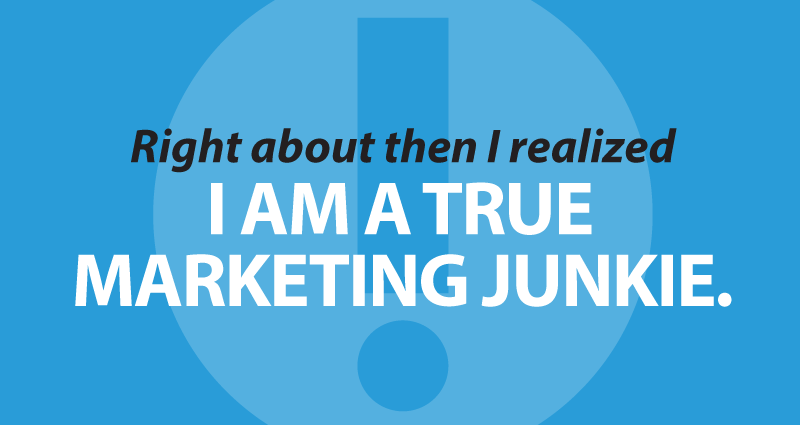 Right about then I realized I am a true Marketing Junkie.