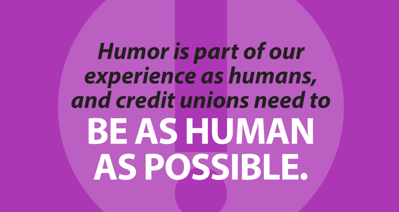 humor is part of our experience as humans, and credit unions need to be as human as possible.