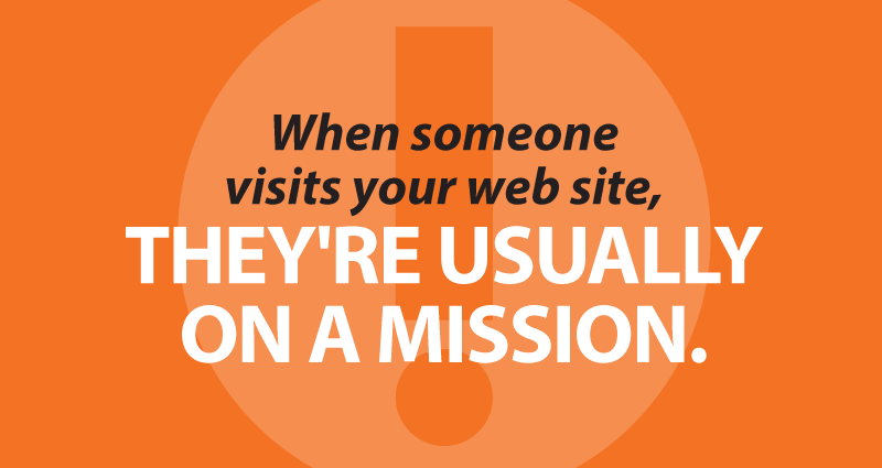 When someone visits your web site, they're usually on a mission.