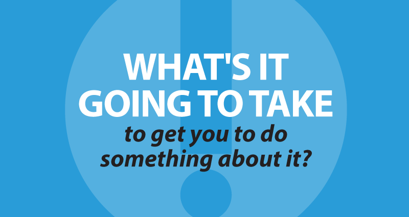 What's it going to take to get you to do something about it?