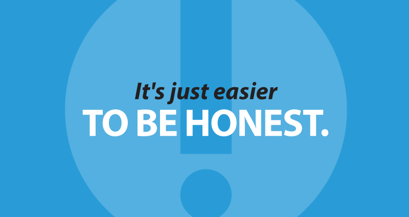 It's just easier to be honest.