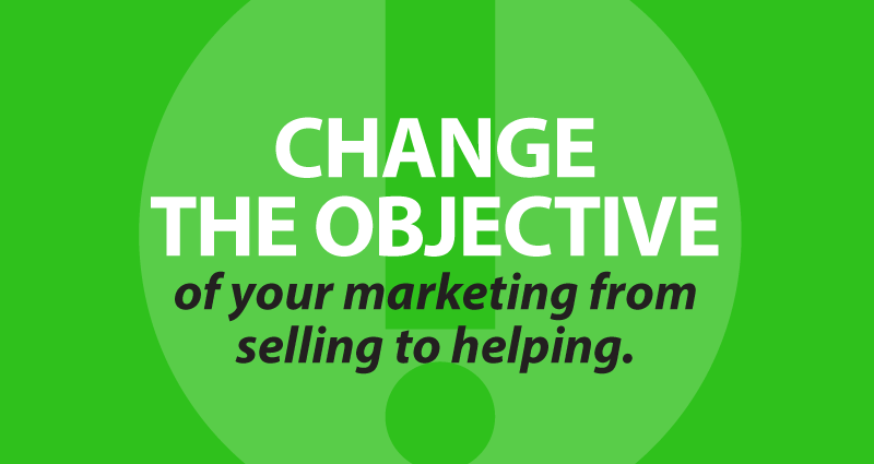change the objective of your marketing from selling to helping