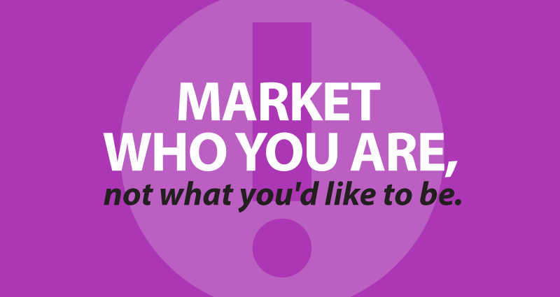 Market who you are, not what you'd like to be.