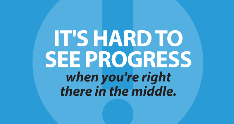 It's hard to see progress when you're right there in the middle