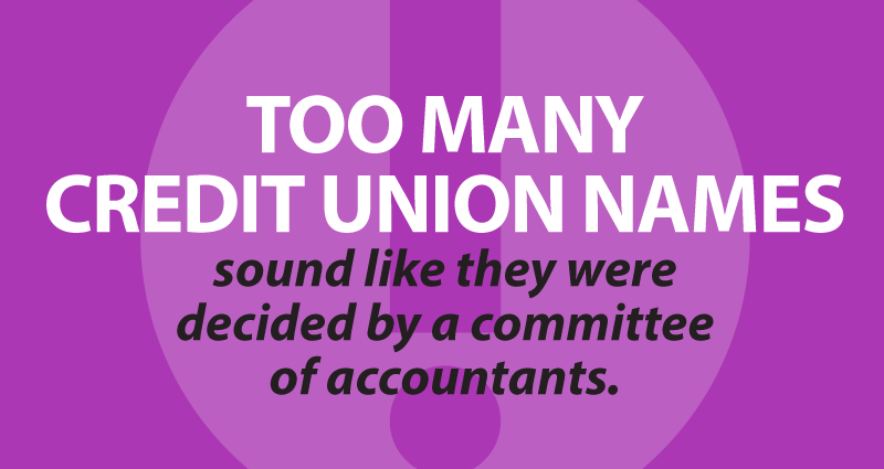 Too many credit union names sound like they were decidedby a committee of accountants