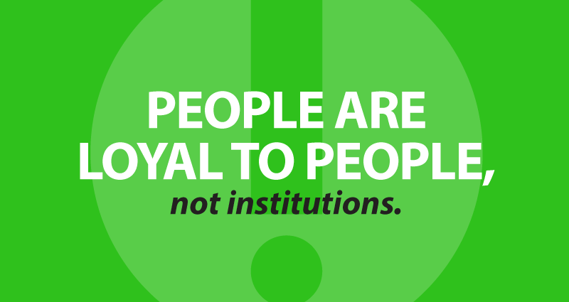 people are loyal to people, not institutions.