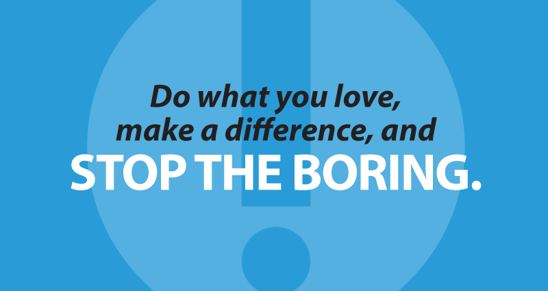 Do what you love, make a difference, and stop the boring.