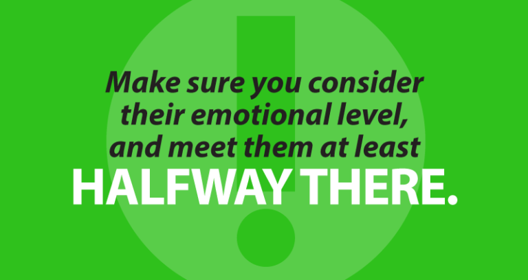 Make sure you consider their emotional level, and meet them at least halfway there.