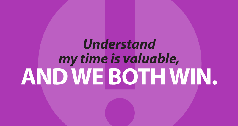Understand that my time is valuable, and we both win.