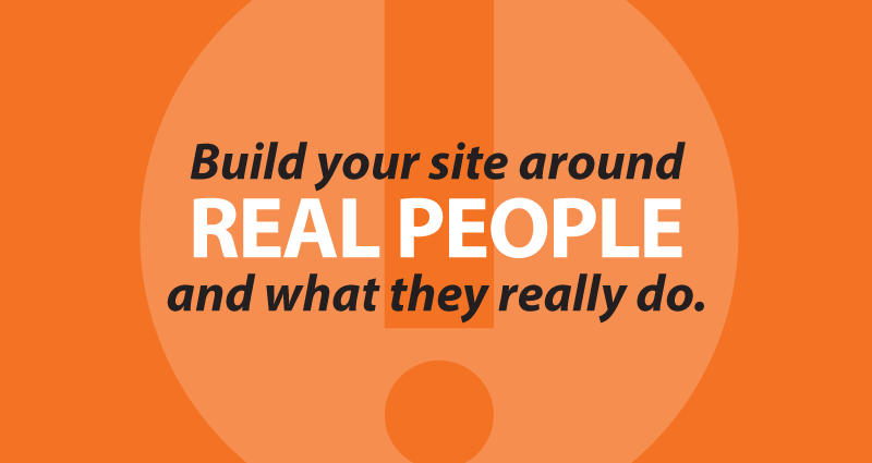 Build your site around real people and what they really do.