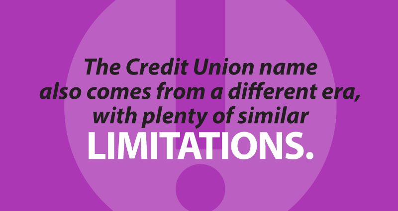 The Credit Union name also comes from a different era, with plenty of similarlimitations.