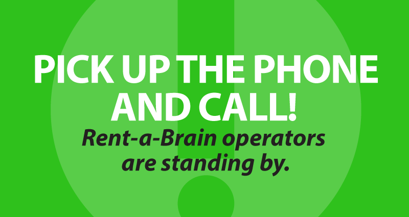 Pick up the phone and call! Rent-a-Brain operators are standing by.