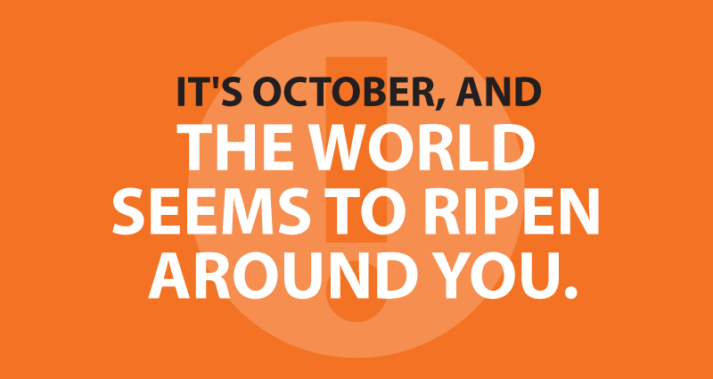 It's October, and the world seems to ripen around you.