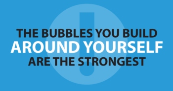 The bubbles you build around yourself are the strongest.