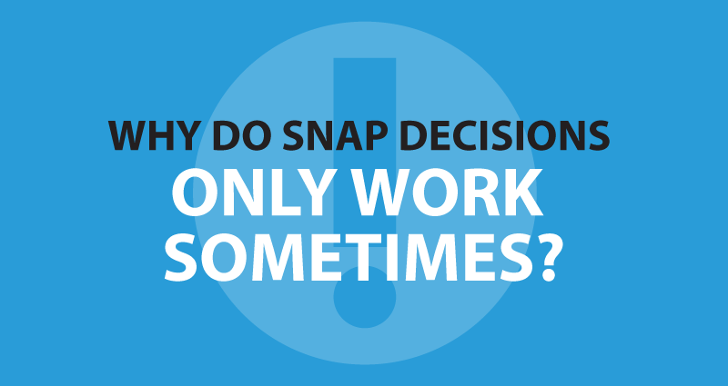 Why do snap decisions only work sometimes?