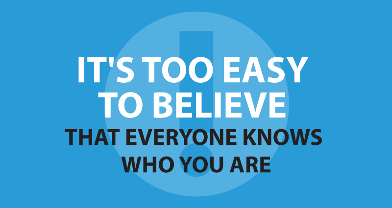 It's too easy to believe that everyone knows who you are.