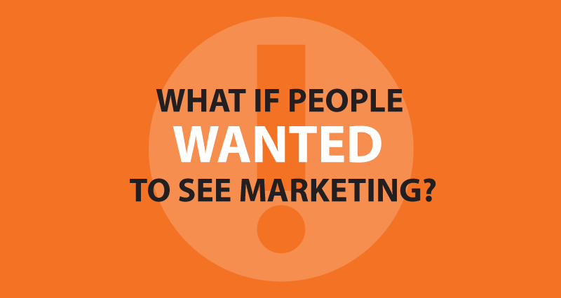 What if people wanted to see marketing?