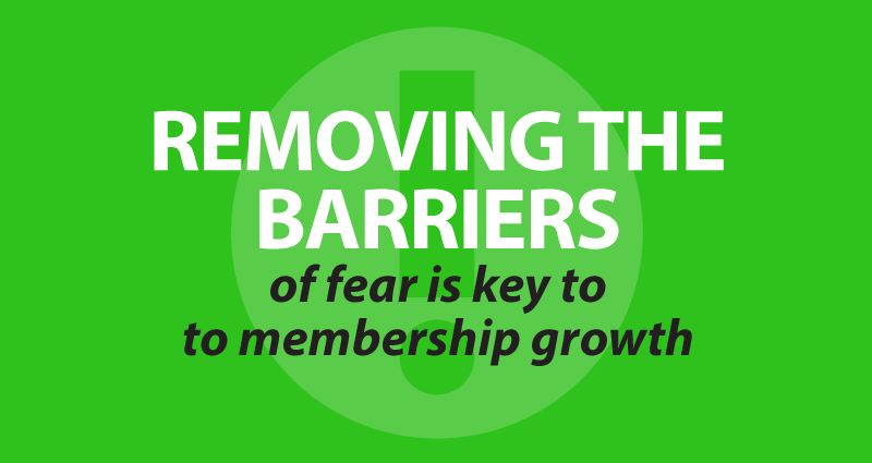 removing the barriers of fear is key to membership growth
