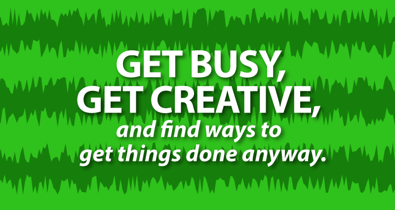 get busy, get creative, and find ways to get things done anyway