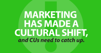 Marketing has made a cultural shift, and credit unions need to catch up.