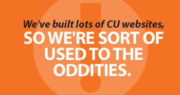 We've built lots of credit union websites, so we're sort of used to the oddities.