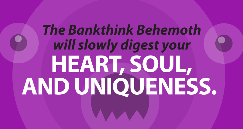 The Bankthink Behemoth will slowly digest your heart, soul, and uniqueness.