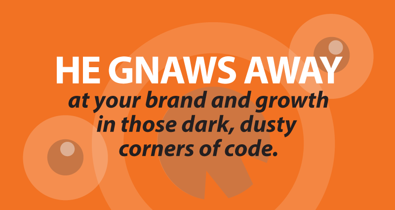 He gnaws awayat your brand and growth in those dark, dusty corners of code.