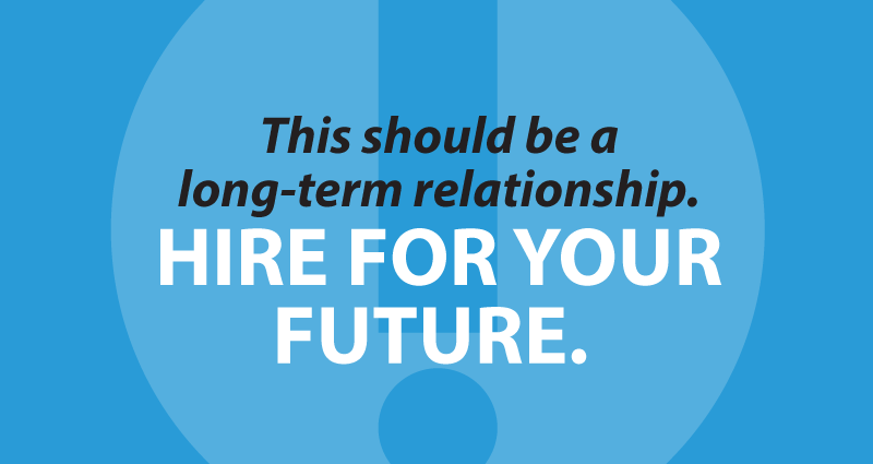 This should be a long-term relationship. Hire for your future.