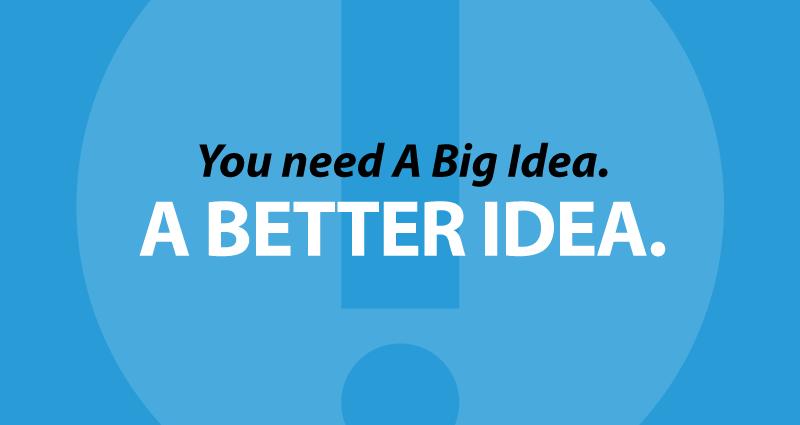You need A Big Idea. A Better Idea.