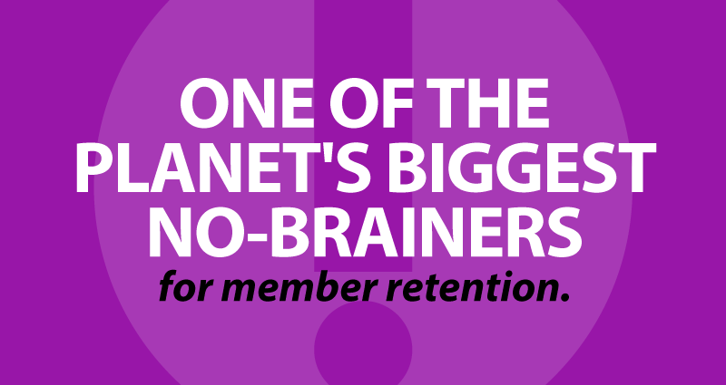 one of the planet's biggest no-brainersfor member retention