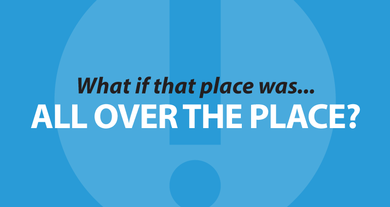 what if that place was... all over the place?