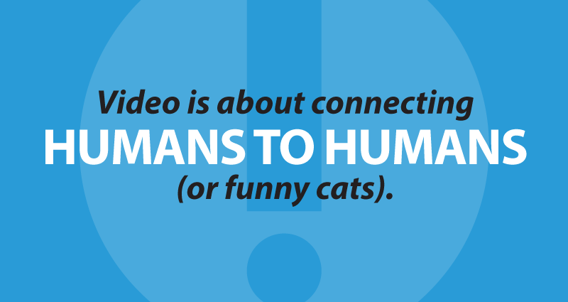 Video is about connecting humans to humans (or funny cats).