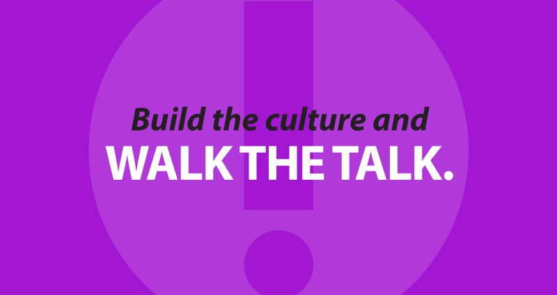 Build the culture and walk the talk.