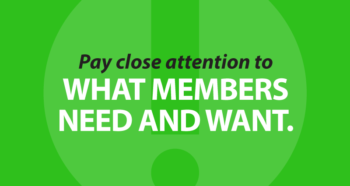 Pay close attention to what members need and want