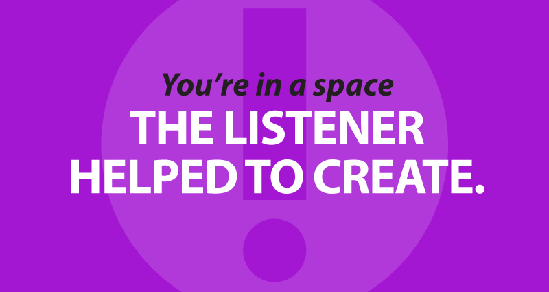You're in a space the listener helped to create