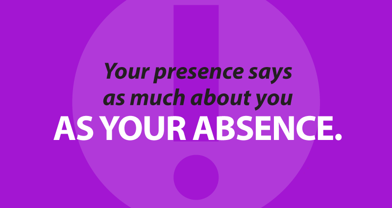 your presence says as much about you as your absence.