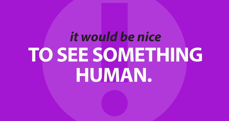 it would be nice to see something human.