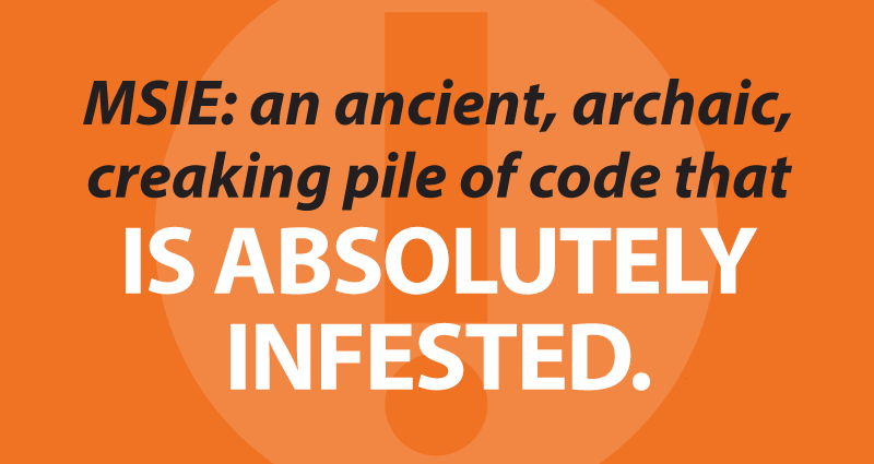 MSIE: an ancient, archaic,creaking pile of code that is absolutely infested