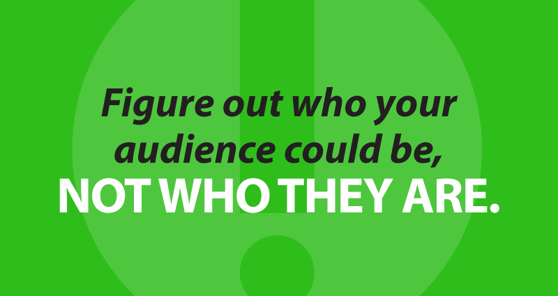figure out who your audience could be, not who they are.