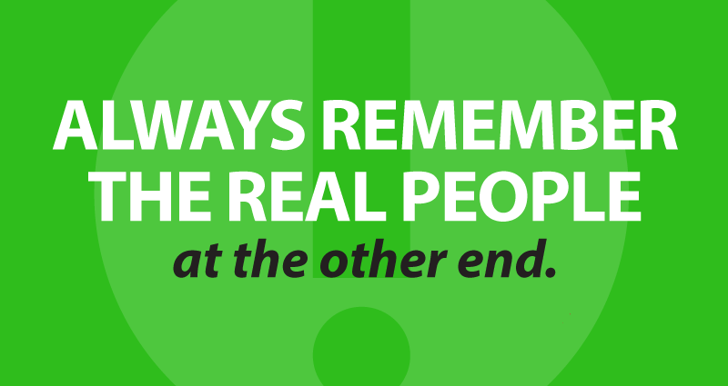 always remember the real people at the other end.