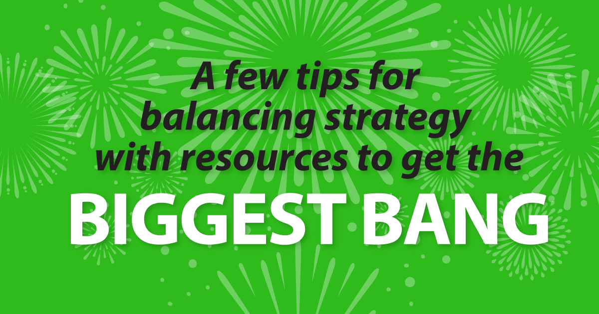A few tips for balancing strategy with resources to get the biggest bang
